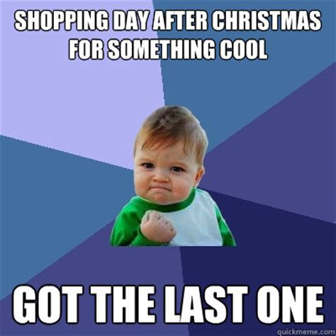 After Christmas Meme - shopping day after christmas for something cool got the last one success kid quickmeme