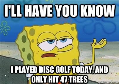 Disc Golf Memes - i ll have you know i played disc golf today and only hit 47 trees sponge quickmeme