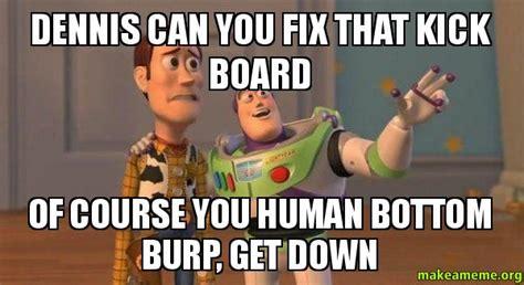 Dennis Meme - dennis can you fix that kick board of course you human bottom burp get down buzz and woody
