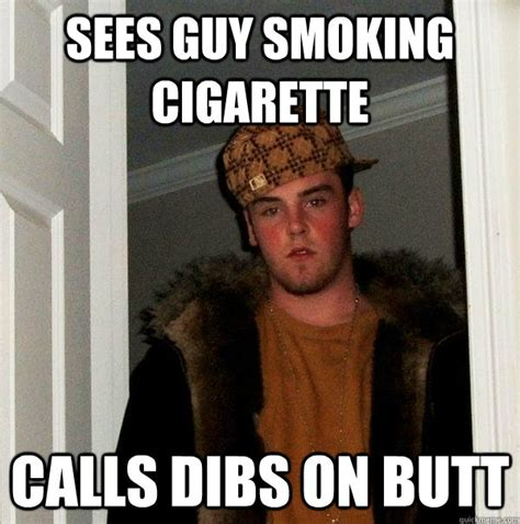 Cigarette Memes - sees guy smoking cigarette calls dibs on butt scumbag steve quickmeme