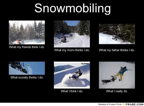 Snowmobile Memes - snowmobiling what people think i do what i really do perception vs fact