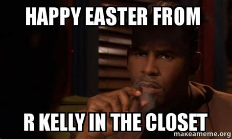 R Kelly Memes - happy easter from r kelly in the closet make a meme