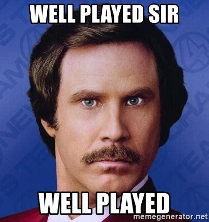 Well Played Meme - well played sir well played ron burgundy meme generator
