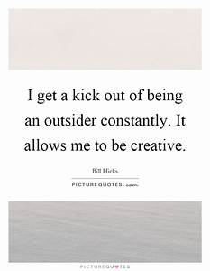 I get a kick out of being an outsider constantly. It ...