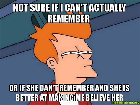 Remember Me Meme - not sure if i can t actually remember or if she can t remember and she is better at making me