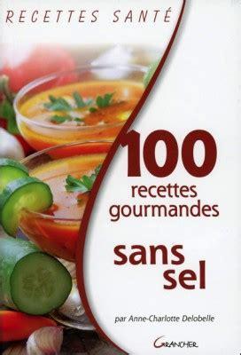 recette cuisine sans sel 100 recettes gourmandes sans sel