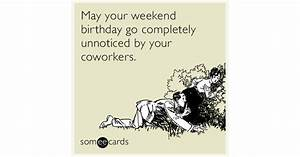 May your weekend birthday go completely unnoticed by your ...