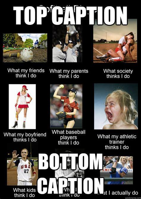 Softball Memes What I Really Do Softball Memes Quickmeme