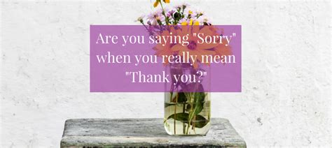"""Are You Saying """"sorry"""" When You Really Mean """"thank You?""""  Becoming Who You Are"""