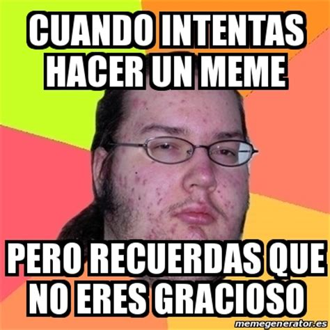 Crear Memes - meme friki cuando intentas hacer un meme pero recuerdas que no eres gracioso 25627826