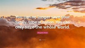 "Margaret Mead Quote: ""You can no longer save your family ..."
