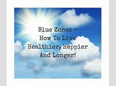 Blue Zones How To Live Healthier, Happier And Longer
