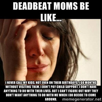 Deadbeat Mom Meme - deadbeat moms be like i never call my kids not even on their birthdays i go months without
