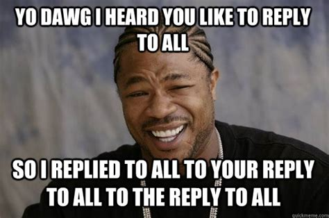 Reply Memes - yo dawg i heard you like to reply to all so i replied to all to your reply to all to the reply