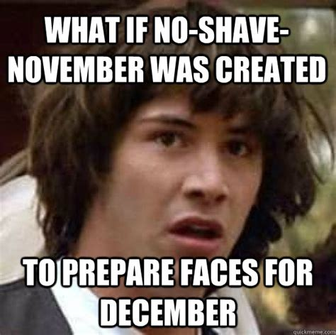 No Shave November Memes - what if no shave november was created to prepare faces for december conspiracy keanu quickmeme