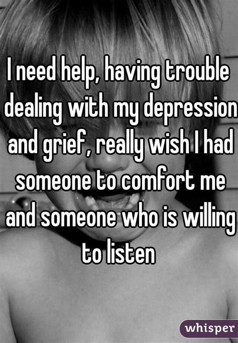 I Need Someone To Help Me With My Resume by I Need Help Trouble Dealing With My Depression And Grief Really Wish I Had Someone To