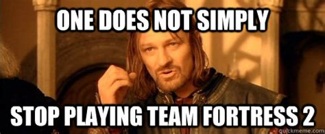 Quit Playing Meme - one does not simply stop playing team fortress 2 one does not simply quickmeme