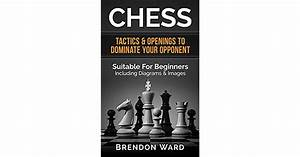 Chess Tactics Openings To Dominate Your Opponent Suitable For Beginners Including Diagrams Images Chess Openings Chess Tactics Checkers Board Chess P