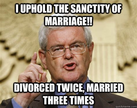 Newt Gingrich Meme - i uphold the sanctity of marriage divorced twice married three times newt gingrich is nuts