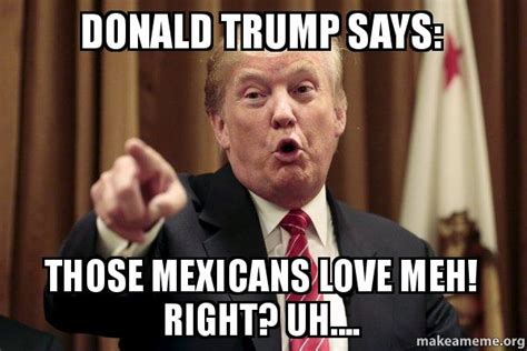 Trump Memes Reddit - donald trump says those mexicans love meh right uh donald trump says make a meme