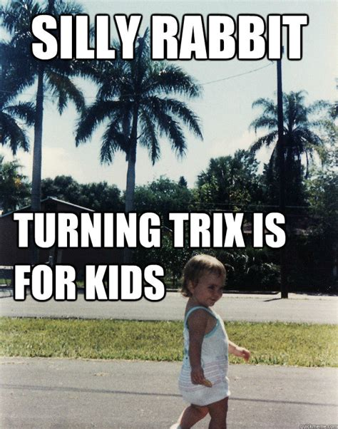 Silly Rabbit Meme - silly rabbit turning trix is for kids try two year old quickmeme