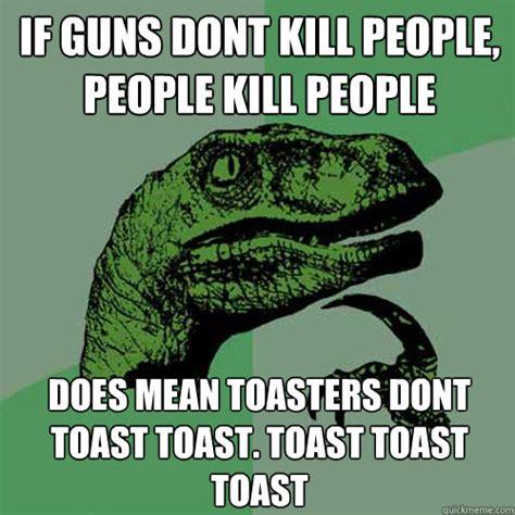 Toast Memes - if guns dont kill people people kill people does mean toasters dont toast toast toast toast