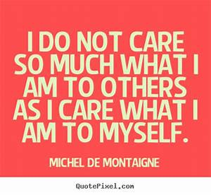 I do not care so much what i am to others as i care what i ...