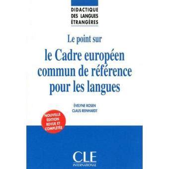 le cadre de reference le point sur le cadre europ 233 en commun de r 233 f 233 rence pour les langues broch 233 evelyne