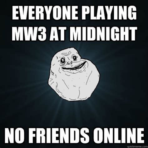 Online Friends Meme - everyone playing mw3 at midnight no friends online forever alone quickmeme