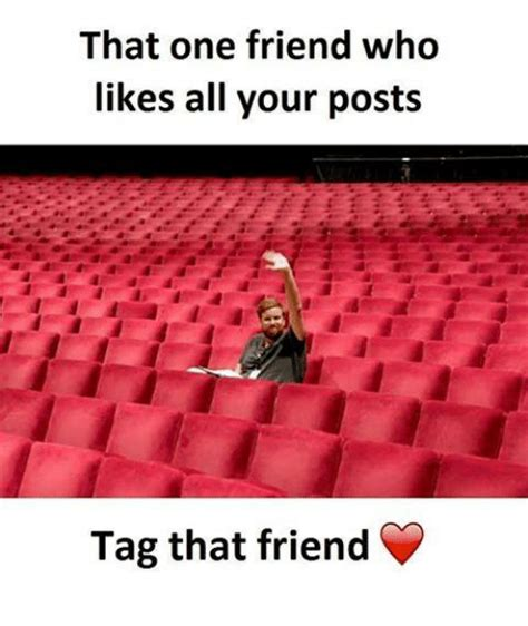 That One Friend Who Likes All Your Posts Tag That Friend ...