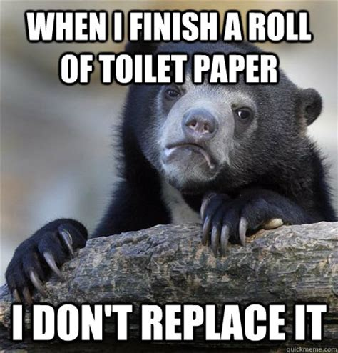 Toilet Paper Roll Meme - when i finish a roll of toilet paper i don t replace it confession bear quickmeme