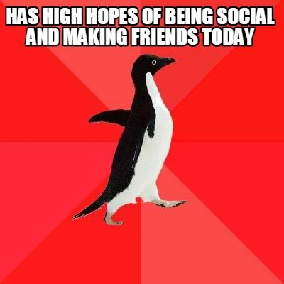 Hopes And Memes - meme creator has high hopes of being social and making friends today meme generator at