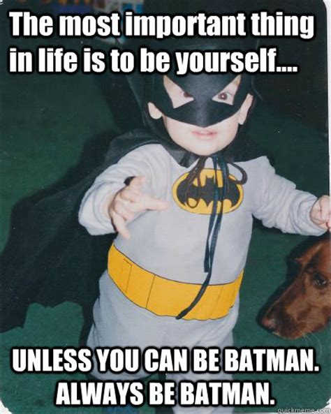 Always Be Batman Meme - the most important thing in life is to be yourself unless you can be batman always be