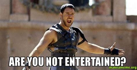 Are You Not Entertained Meme - are you not entertained make a meme