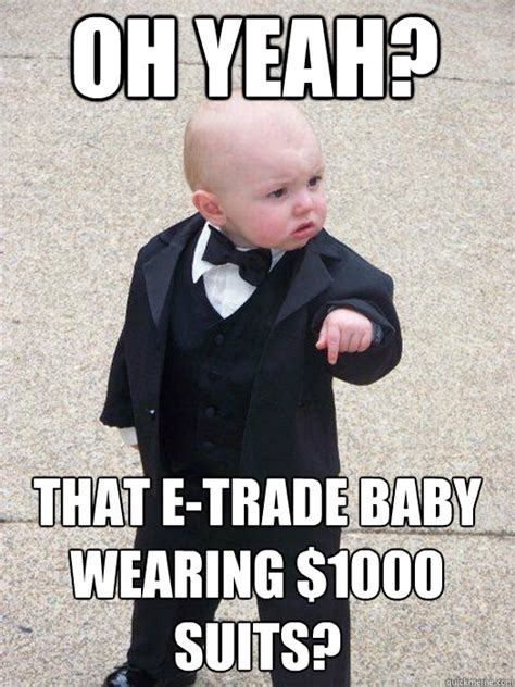Etrade Baby Meme - oh yeah that e trade baby wearing 1000 suits baby godfather quickmeme