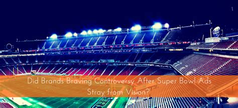 did brands braving controversy after super bowl ads stray from vision marketing initiative worx