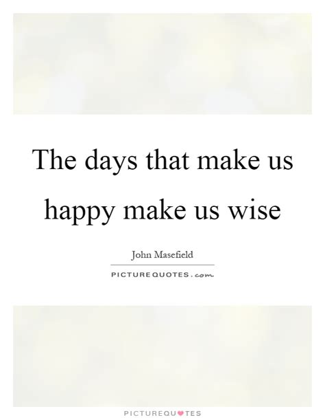 The Days That Make Us Happy Make Us Wise  Picture Quotes. Smile Journey Quotes. Instagram Quotes Happy. Faith Success Quotes. Birthday Quotes Mother To Daughter. Inspirational Quotes For Men. Adventure Quotes With Husband. Inspirational Quotes Funny Quotes. Bible Quotes Deception