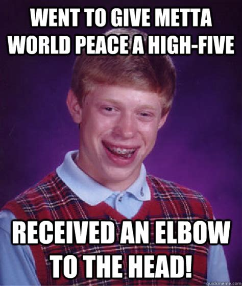 Metta World Peace Meme - went to give metta world peace a high five received an elbow to the head bad luck brian