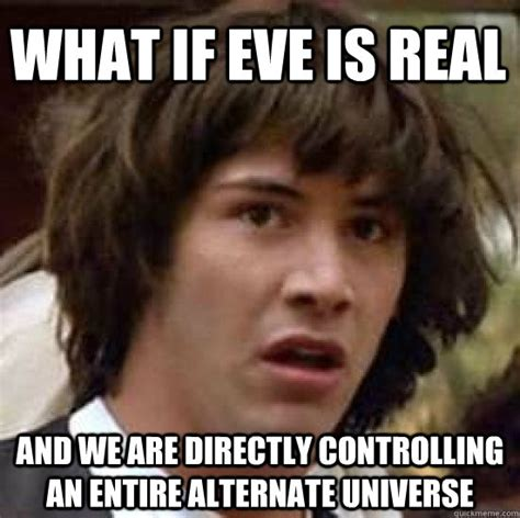 Eve Online Memes - what if eve is real and we are directly controlling an entire alternate universe conspiracy