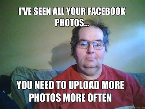 Stalker Meme - i ve seen all your facebook photos you need to upload more photos more often creepy