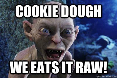 Cookie Memes - cookie dough we eats it raw gollums precious mugen quickmeme