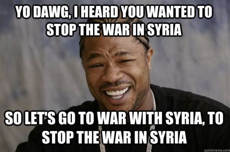 Syria Meme - yo dawg i heard you wanted to stop the war in syria so let s go to war with syria to stop the