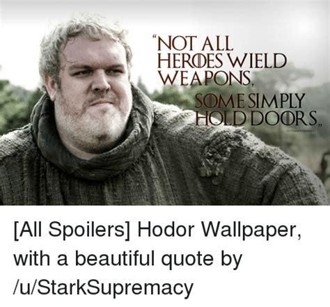 Game Of Thrones Hodor Meme - not all heroes wield weapons some simply old doors ustarksupremacy all spoilers hodor wallpaper