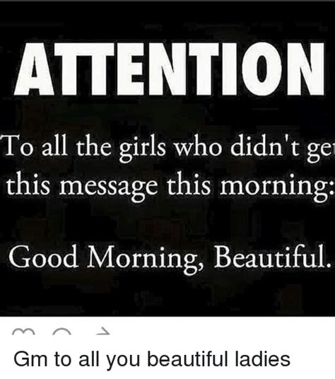 Good Morning Ladies Meme - attention to all the girls who didn t ge this message this morning good morning beautiful gm to