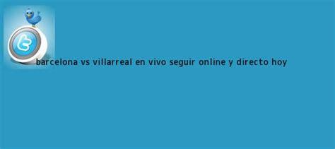 Barcelona Hoy. Barcelona vs. Villarreal EN VIVO seguir ...