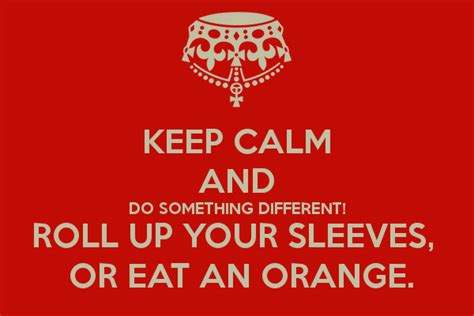 something different to eat keep calm and do something different roll up your sleeves or eat an orange keep calm and