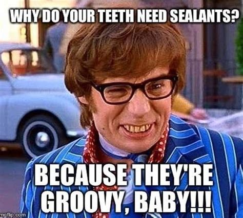 Funny Dental Memes - sealants protect the surface of your teeth from cavities just ask austin powers yeah baby