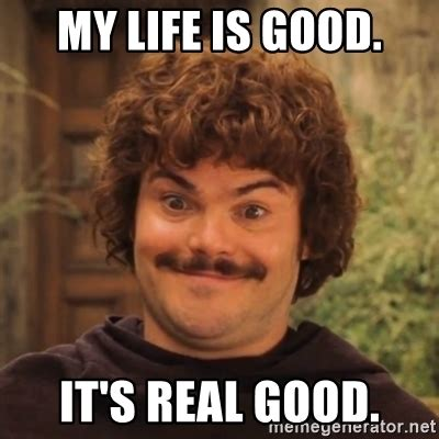 Life Is Good Meme - my life is good it s real good nacholibre meme generator