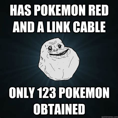 Cable Meme - has pokemon red and a link cable only 123 pokemon obtained forever alone quickmeme