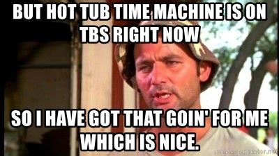 Hot Tub Time Machine Meme - but hot tub time machine is on tbs right now so i have got that goin for me which is nice